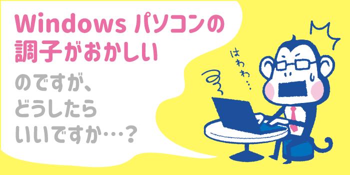 Windowsパソコンの調子がおかしいのですが、どうしたらいいですか