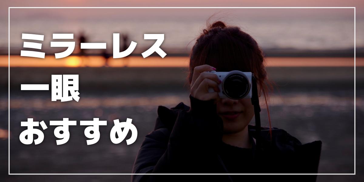 【2021年版】ミラーレス一眼カメラのおすすめ6選 初心者やカメラ女子向け、安いモデルも紹介